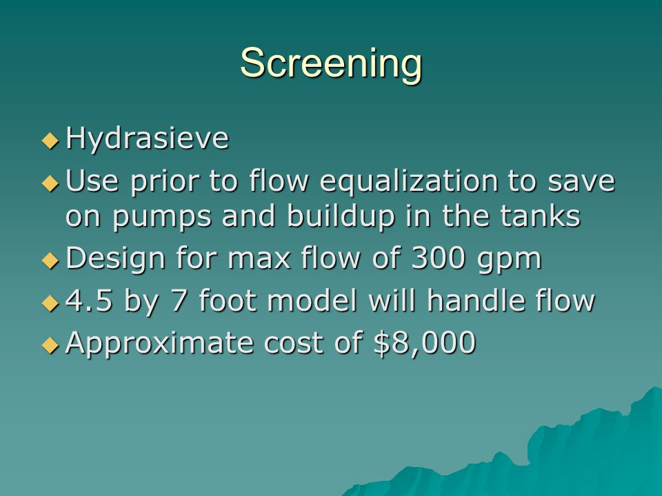 Screening  Hydrasieve  Use prior to flow equalization to save on pumps and buildup in the tanks  Design for max flow of 300 gpm  4.5 by 7 foot mod