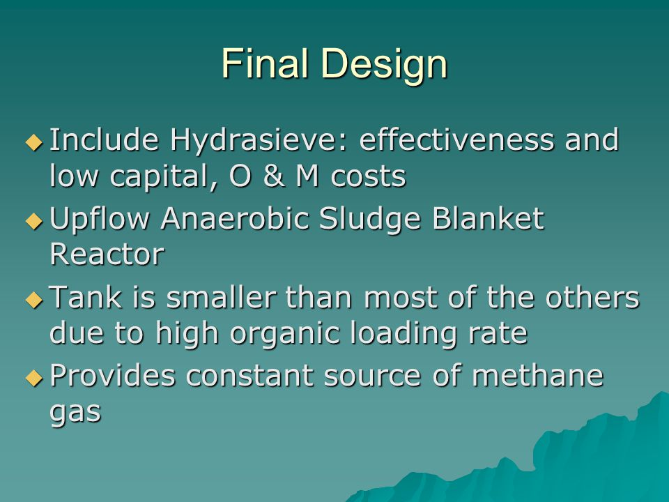 Final Design  Include Hydrasieve: effectiveness and low capital, O & M costs  Upflow Anaerobic Sludge Blanket Reactor  Tank is smaller than most of
