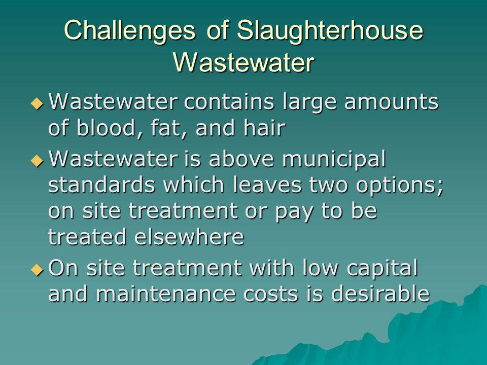 Challenges of Slaughterhouse Wastewater  Wastewater contains large amounts of blood, fat, and hair  Wastewater is above municipal standards which le