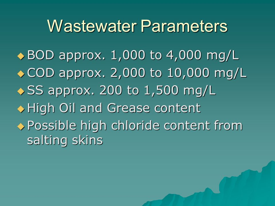 Wastewater Parameters  BOD approx. 1,000 to 4,000 mg/L  COD approx. 2,000 to 10,000 mg/L  SS approx. 200 to 1,500 mg/L  High Oil and Grease conten
