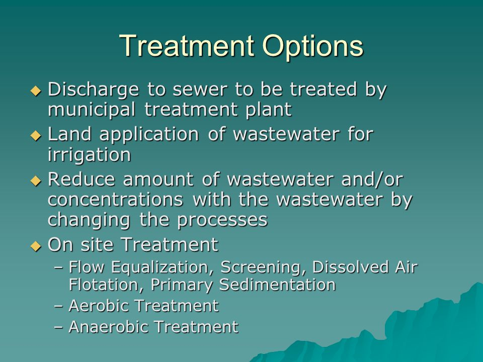 Treatment Options  Discharge to sewer to be treated by municipal treatment plant  Land application of wastewater for irrigation  Reduce amount of w