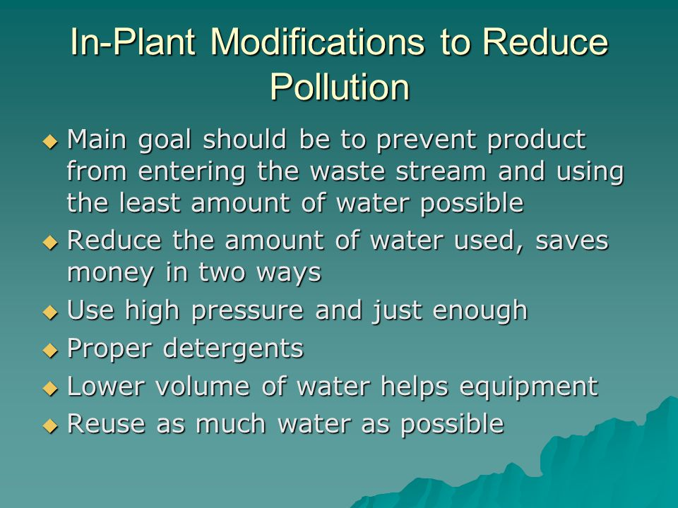 In-Plant Modifications to Reduce Pollution  Main goal should be to prevent product from entering the waste stream and using the least amount of water