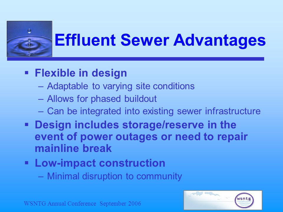 WSNTG Annual Conference September 2006  Flexible in design –Adaptable to varying site conditions –Allows for phased buildout –Can be integrated into existing sewer infrastructure  Design includes storage/reserve in the event of power outages or need to repair mainline break  Low-impact construction –Minimal disruption to community Effluent Sewer Advantages