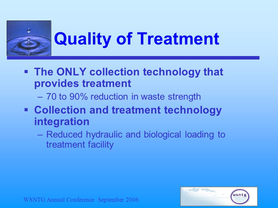 WSNTG Annual Conference September 2006 Quality of Treatment  The ONLY collection technology that provides treatment –70 to 90% reduction in waste strength  Collection and treatment technology integration –Reduced hydraulic and biological loading to treatment facility