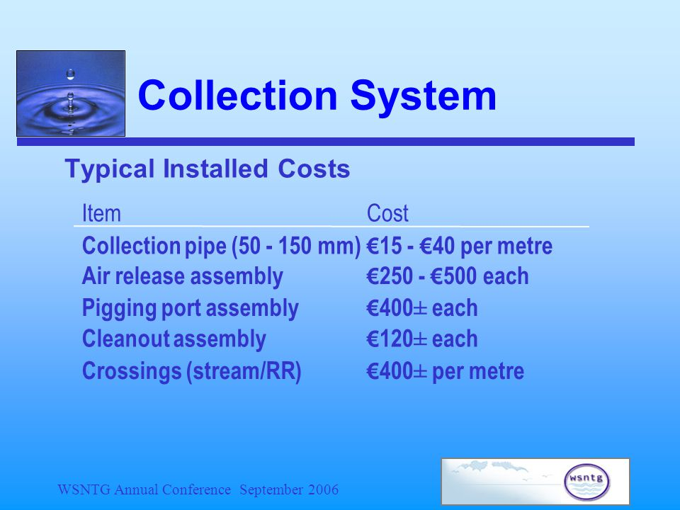 WSNTG Annual Conference September 2006 Collection System Typical Installed Costs ItemCost Collection pipe (50 - 150 mm) € 15 - € 40 per metre Air release assembly € 250 - € 500 each Pigging port assembly € 400± each Cleanout assembly € 120± each Crossings (stream/RR) € 400± per metre