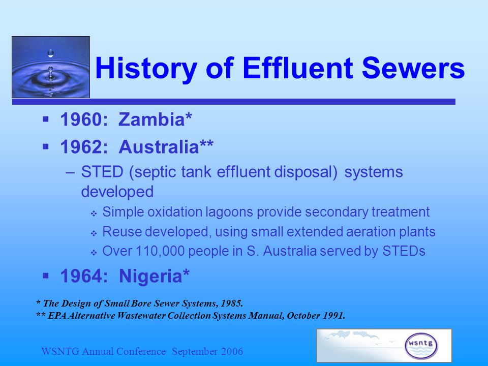 WSNTG Annual Conference September 2006 History of Effluent Sewers  1960: Zambia*  1962: Australia** –STED (septic tank effluent disposal) systems developed  Simple oxidation lagoons provide secondary treatment  Reuse developed, using small extended aeration plants  Over 110,000 people in S.