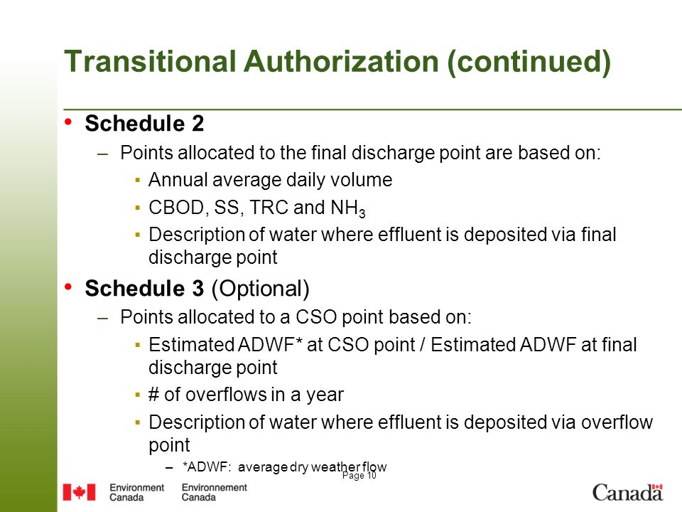 Page 10 Transitional Authorization (continued) Schedule 2 –Points allocated to the final discharge point are based on: ▪Annual average daily volume ▪CBOD, SS, TRC and NH 3 ▪Description of water where effluent is deposited via final discharge point Schedule 3 (Optional) –Points allocated to a CSO point based on: ▪Estimated ADWF* at CSO point / Estimated ADWF at final discharge point ▪# of overflows in a year ▪Description of water where effluent is deposited via overflow point –*ADWF: average dry weather flow