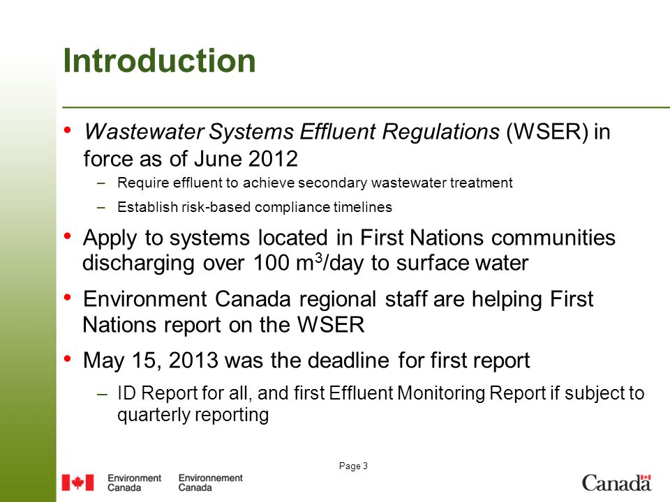Page 3 Introduction Wastewater Systems Effluent Regulations (WSER) in force as of June 2012 –Require effluent to achieve secondary wastewater treatment –Establish risk-based compliance timelines Apply to systems located in First Nations communities discharging over 100 m 3 /day to surface water Environment Canada regional staff are helping First Nations report on the WSER May 15, 2013 was the deadline for first report –ID Report for all, and first Effluent Monitoring Report if subject to quarterly reporting