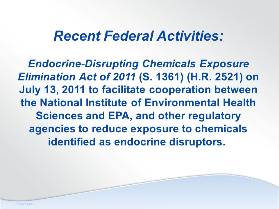 Filename.ppt Recent Federal Activities: Endocrine-Disrupting Chemicals Exposure Elimination Act of 2011 (S.