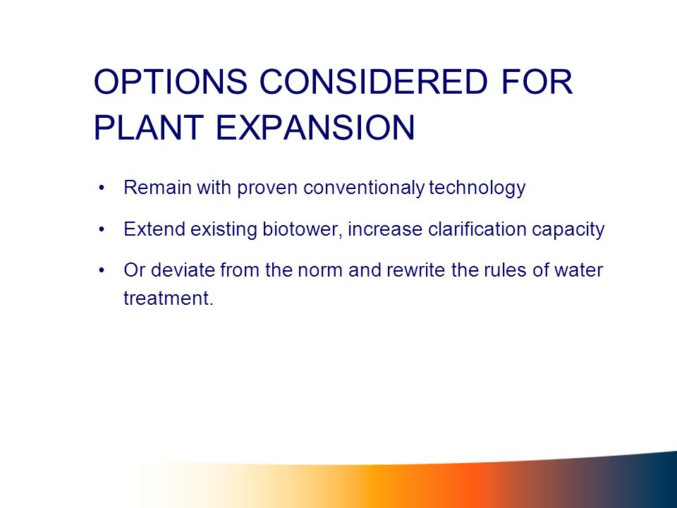 OPTIONS CONSIDERED FOR PLANT EXPANSION Remain with proven conventionaly technology Extend existing biotower, increase clarification capacity Or deviate from the norm and rewrite the rules of water treatment.