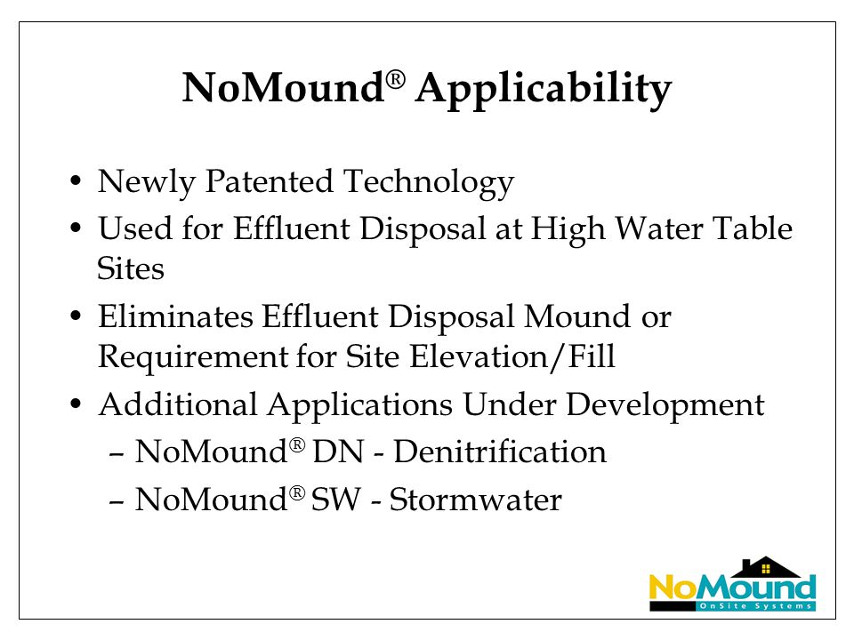 NoMound ® Applicability Newly Patented Technology Used for Effluent Disposal at High Water Table Sites Eliminates Effluent Disposal Mound or Requireme