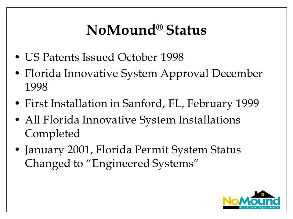 NoMound ® Status US Patents Issued October 1998 Florida Innovative System Approval December 1998 First Installation in Sanford, FL, February 1999 All