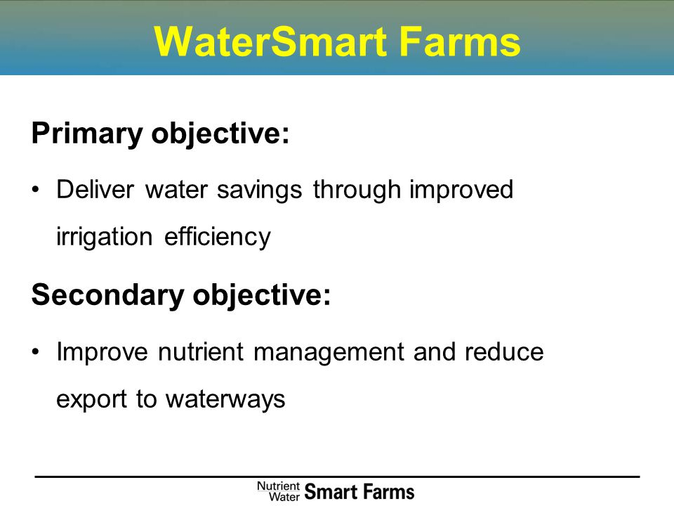 WaterSmart Farms Primary objective: Deliver water savings through improved irrigation efficiency Secondary objective: Improve nutrient management and