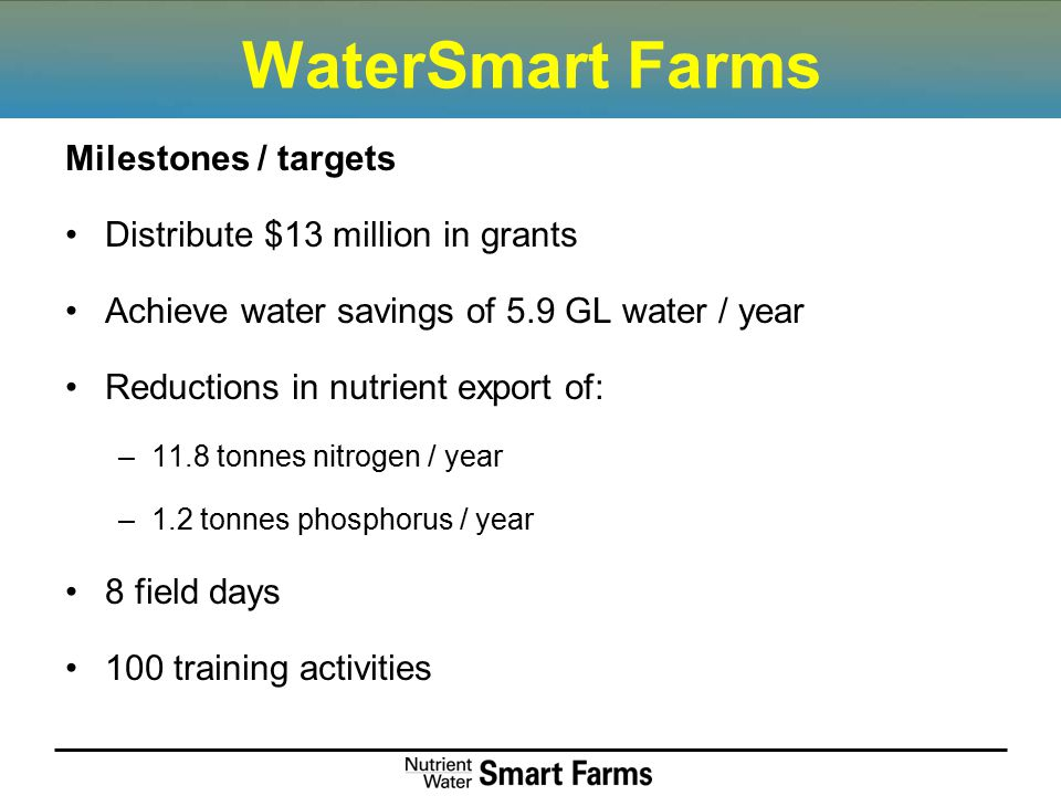 WaterSmart Farms Milestones / targets Distribute $13 million in grants Achieve water savings of 5.9 GL water / year Reductions in nutrient export of: –11.8 tonnes nitrogen / year –1.2 tonnes phosphorus / year 8 field days 100 training activities