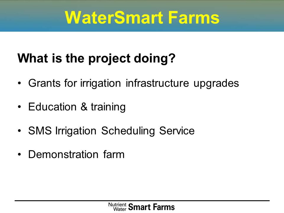 WaterSmart Farms What is the project doing? Grants for irrigation infrastructure upgrades Education & training SMS Irrigation Scheduling Service Demon