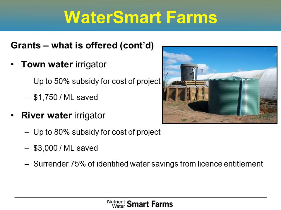 WaterSmart Farms Grants – what is offered (cont'd) Town water irrigator –Up to 50% subsidy for cost of project –$1,750 / ML saved River water irrigato