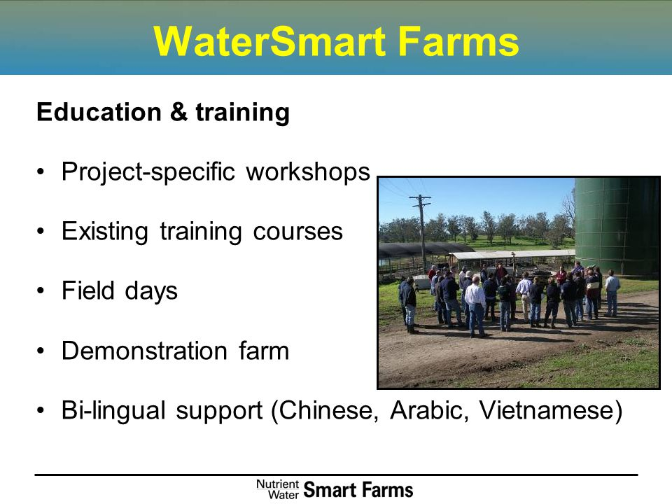 WaterSmart Farms Education & training Project-specific workshops Existing training courses Field days Demonstration farm Bi-lingual support (Chinese, Arabic, Vietnamese)