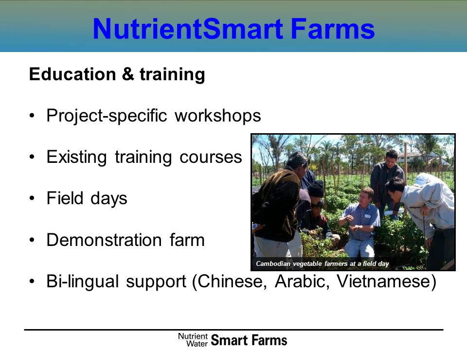 NutrientSmart Farms Education & training Project-specific workshops Existing training courses Field days Demonstration farm Bi-lingual support (Chinese, Arabic, Vietnamese) Cambodian vegetable farmers at a field day