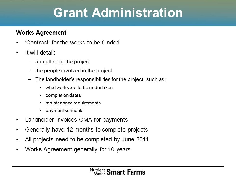 Grant Administration Works Agreement 'Contract' for the works to be funded It will detail: –an outline of the project –the people involved in the proj