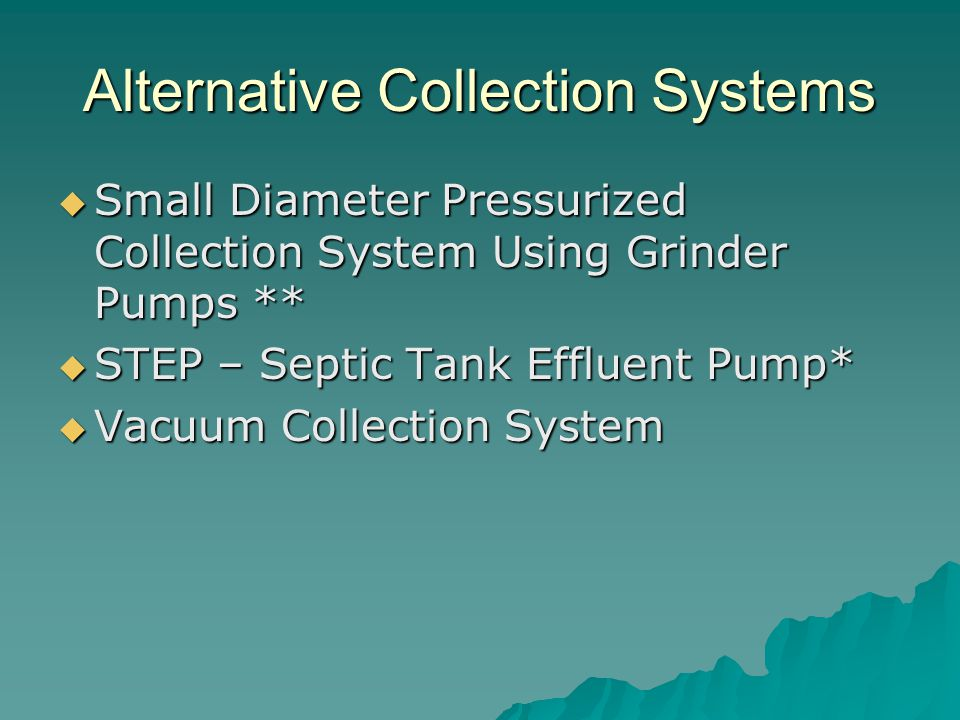 Alternative Collection Systems  Small Diameter Pressurized Collection System Using Grinder Pumps **  STEP – Septic Tank Effluent Pump*  Vacuum Collection System