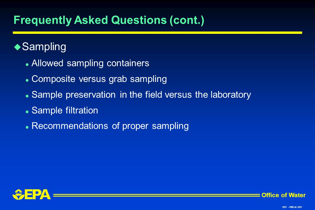 Office of Water 1631 - PittCon 2001 Frequently Asked Questions (cont.) u Sampling l Allowed sampling containers l Composite versus grab sampling l Sample preservation in the field versus the laboratory l Sample filtration l Recommendations of proper sampling