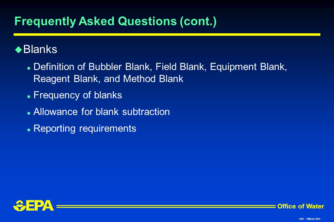 Office of Water 1631 - PittCon 2001 Frequently Asked Questions (cont.) u Blanks l Definition of Bubbler Blank, Field Blank, Equipment Blank, Reagent Blank, and Method Blank l Frequency of blanks l Allowance for blank subtraction l Reporting requirements