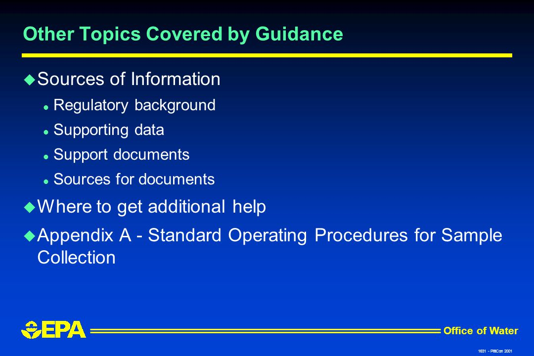 Office of Water 1631 - PittCon 2001 Other Topics Covered by Guidance u Sources of Information l Regulatory background l Supporting data l Support documents l Sources for documents u Where to get additional help u Appendix A - Standard Operating Procedures for Sample Collection