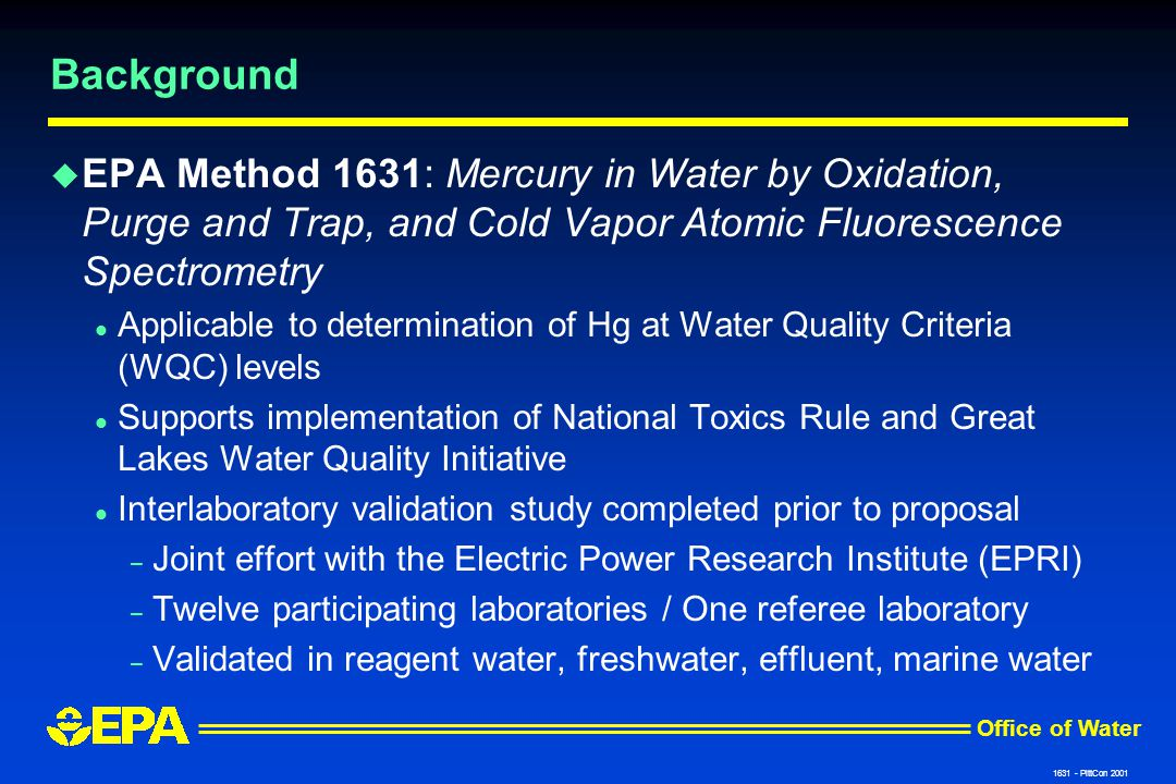 Office of Water 1631 - PittCon 2001 Background u EPA Method 1631: Mercury in Water by Oxidation, Purge and Trap, and Cold Vapor Atomic Fluorescence Spectrometry l Applicable to determination of Hg at Water Quality Criteria (WQC) levels l Supports implementation of National Toxics Rule and Great Lakes Water Quality Initiative l Interlaboratory validation study completed prior to proposal – Joint effort with the Electric Power Research Institute (EPRI) – Twelve participating laboratories / One referee laboratory – Validated in reagent water, freshwater, effluent, marine water