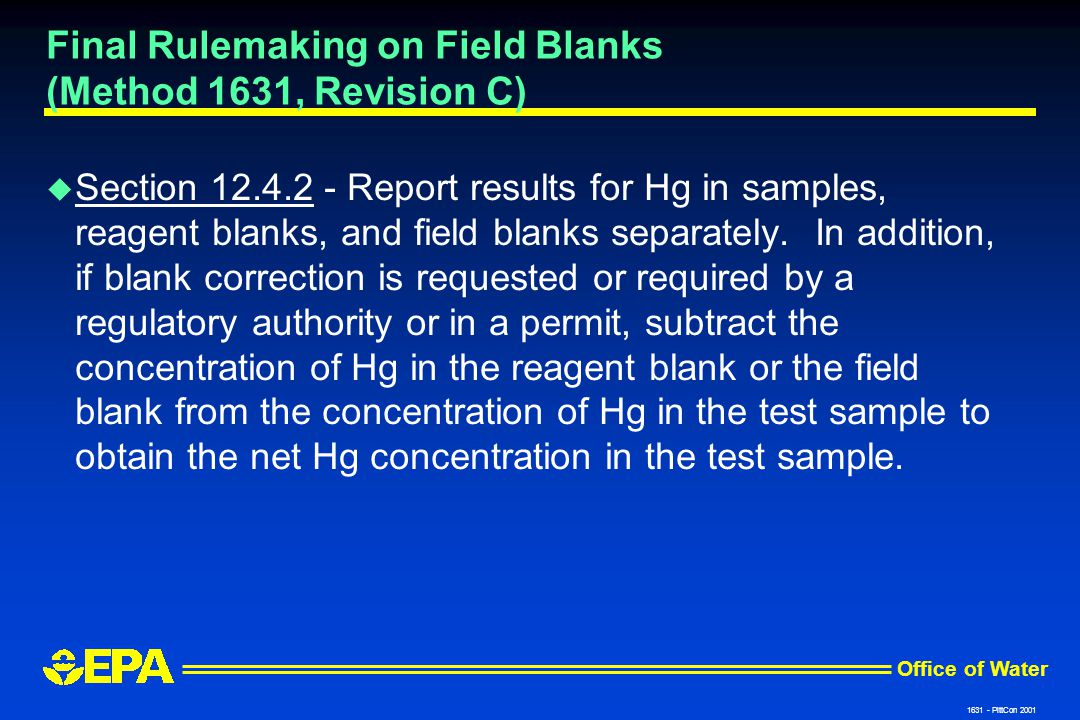Office of Water 1631 - PittCon 2001 Final Rulemaking on Field Blanks (Method 1631, Revision C) u Section 12.4.2 - Report results for Hg in samples, reagent blanks, and field blanks separately.