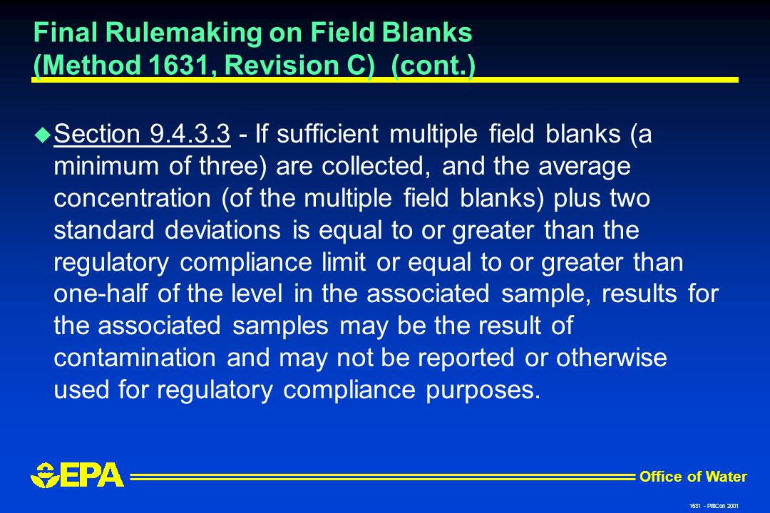 Office of Water 1631 - PittCon 2001 Final Rulemaking on Field Blanks (Method 1631, Revision C) (cont.) u Section 9.4.3.3 - If sufficient multiple field blanks (a minimum of three) are collected, and the average concentration (of the multiple field blanks) plus two standard deviations is equal to or greater than the regulatory compliance limit or equal to or greater than one-half of the level in the associated sample, results for the associated samples may be the result of contamination and may not be reported or otherwise used for regulatory compliance purposes.