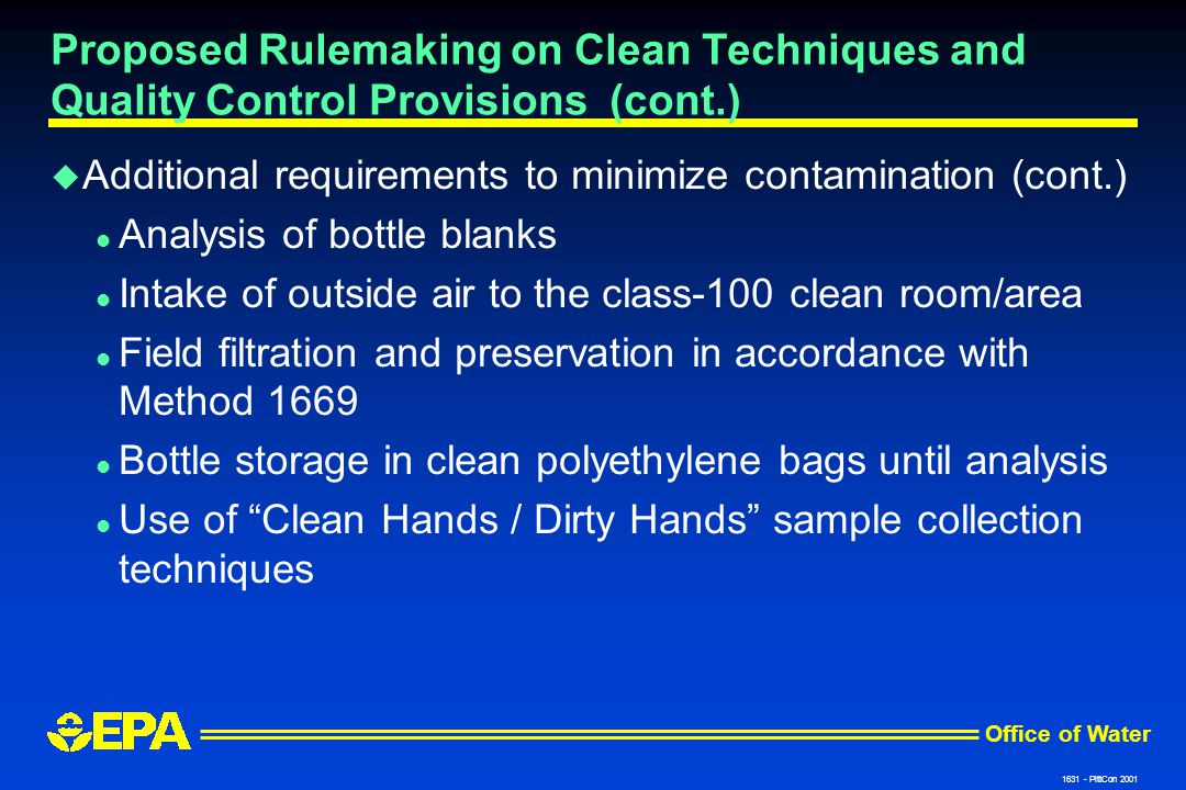 Office of Water 1631 - PittCon 2001 Proposed Rulemaking on Clean Techniques and Quality Control Provisions (cont.) u Additional requirements to minimize contamination (cont.) l Analysis of bottle blanks l Intake of outside air to the class-100 clean room/area l Field filtration and preservation in accordance with Method 1669 l Bottle storage in clean polyethylene bags until analysis l Use of Clean Hands / Dirty Hands sample collection techniques