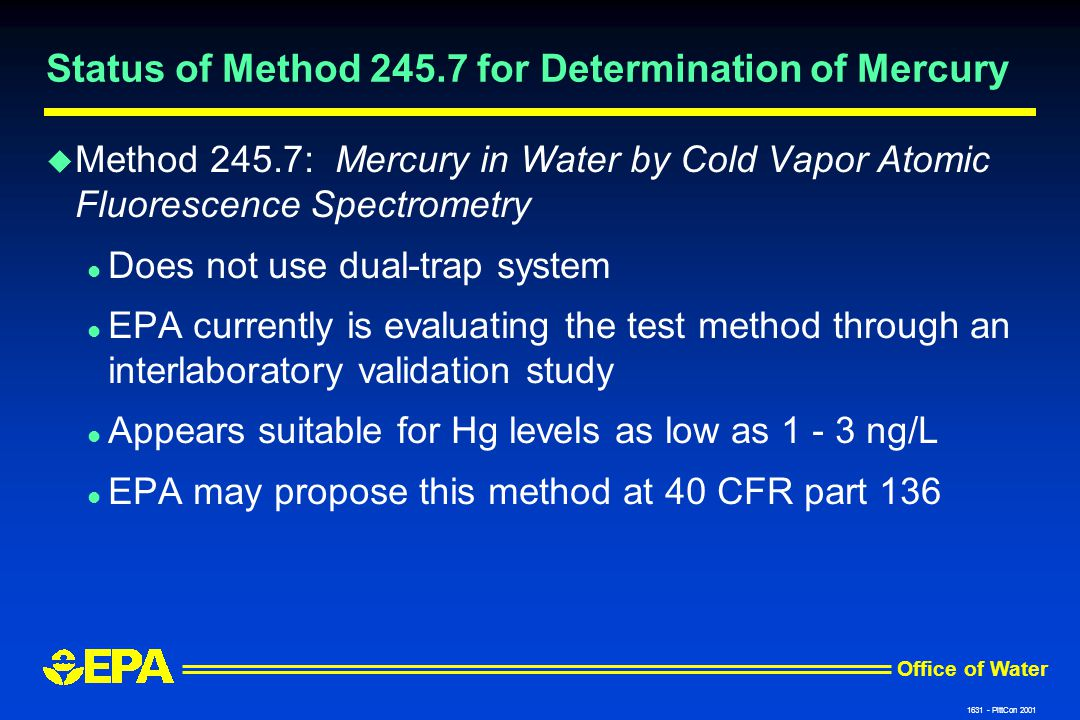 Office of Water 1631 - PittCon 2001 Status of Method 245.7 for Determination of Mercury u Method 245.7: Mercury in Water by Cold Vapor Atomic Fluorescence Spectrometry l Does not use dual-trap system l EPA currently is evaluating the test method through an interlaboratory validation study l Appears suitable for Hg levels as low as 1 - 3 ng/L l EPA may propose this method at 40 CFR part 136