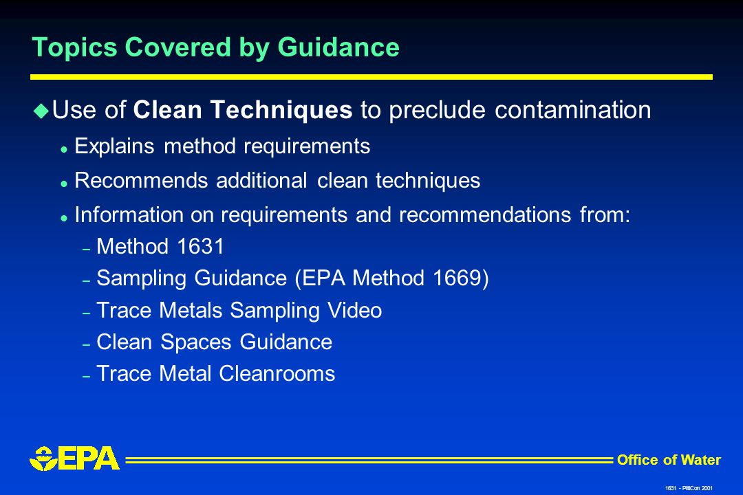 Office of Water 1631 - PittCon 2001 Topics Covered by Guidance u Use of Clean Techniques to preclude contamination l Explains method requirements l Recommends additional clean techniques l Information on requirements and recommendations from: – Method 1631 – Sampling Guidance (EPA Method 1669) – Trace Metals Sampling Video – Clean Spaces Guidance – Trace Metal Cleanrooms