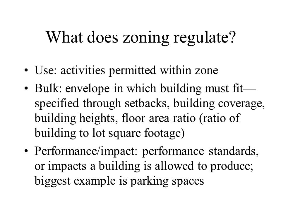 What does zoning regulate? Use: activities permitted within zone Bulk: envelope in which building must fit— specified through setbacks, building cover