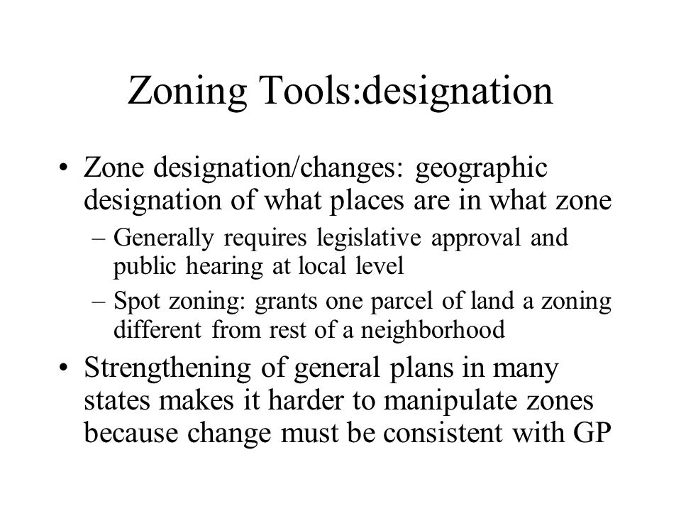 Zoning Tools:designation Zone designation/changes: geographic designation of what places are in what zone –Generally requires legislative approval and