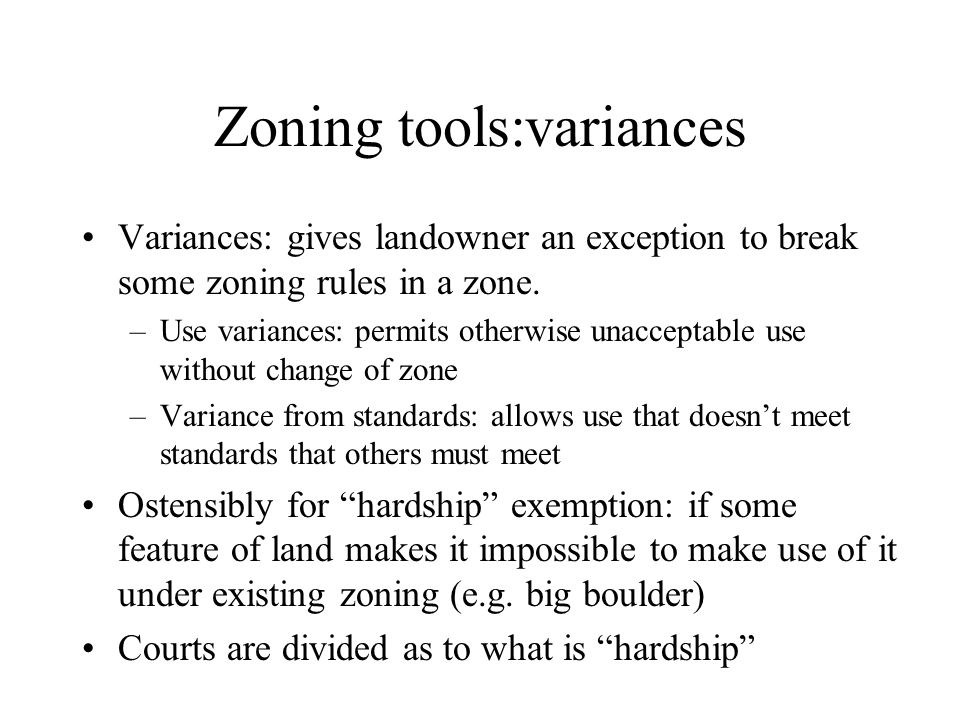 Zoning tools:variances Variances: gives landowner an exception to break some zoning rules in a zone. –Use variances: permits otherwise unacceptable us