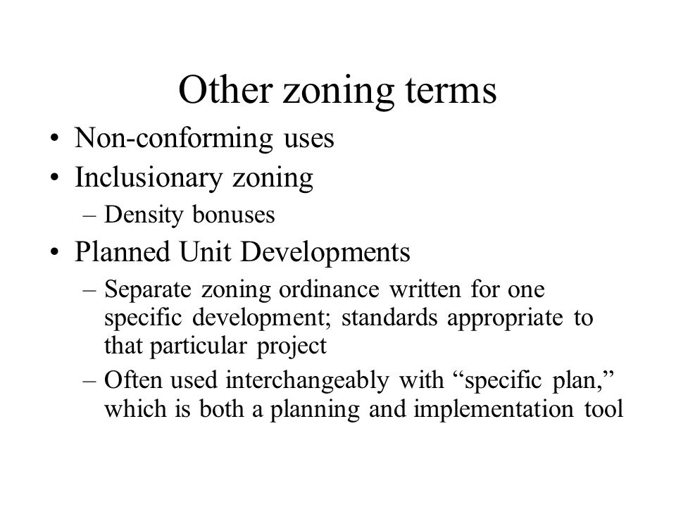 Other zoning terms Non-conforming uses Inclusionary zoning –Density bonuses Planned Unit Developments –Separate zoning ordinance written for one speci
