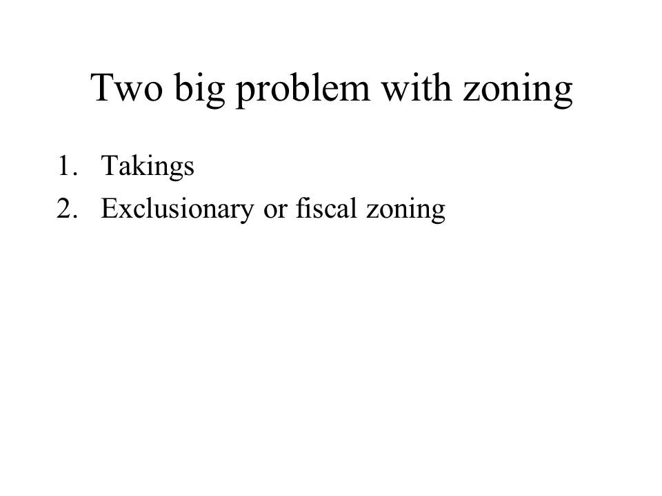 Two big problem with zoning 1.Takings 2.Exclusionary or fiscal zoning