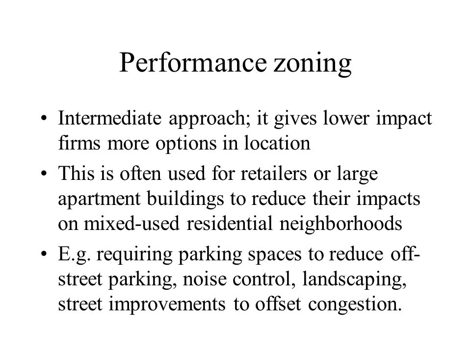 Performance zoning Intermediate approach; it gives lower impact firms more options in location This is often used for retailers or large apartment bui