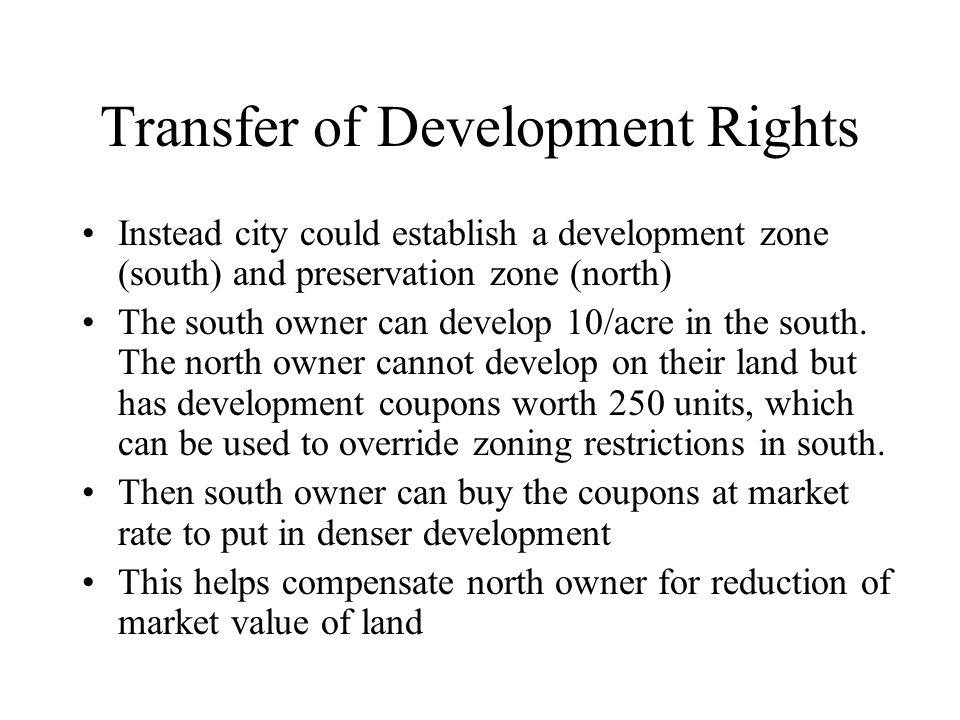 Transfer of Development Rights Instead city could establish a development zone (south) and preservation zone (north) The south owner can develop 10/ac