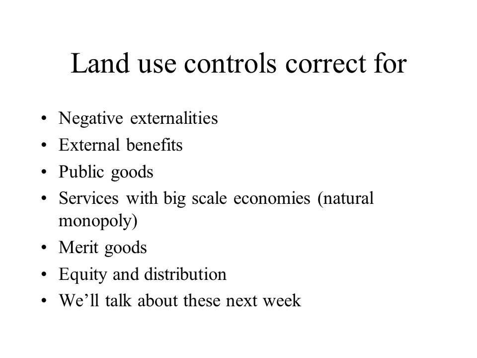 Land use controls correct for Negative externalities External benefits Public goods Services with big scale economies (natural monopoly) Merit goods E