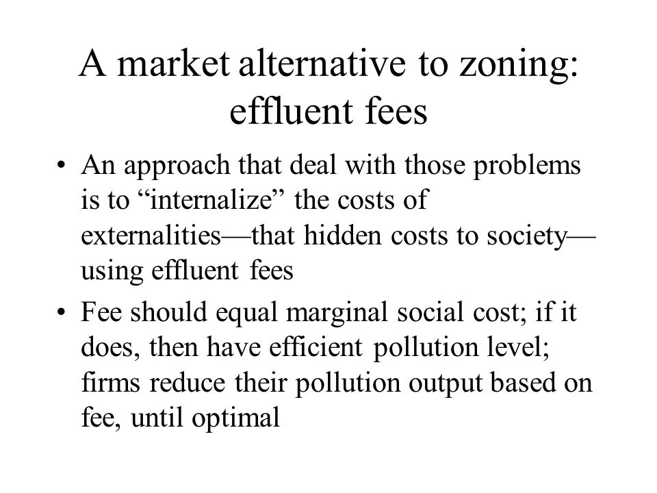"""A market alternative to zoning: effluent fees An approach that deal with those problems is to """"internalize"""" the costs of externalities—that hidden cos"""