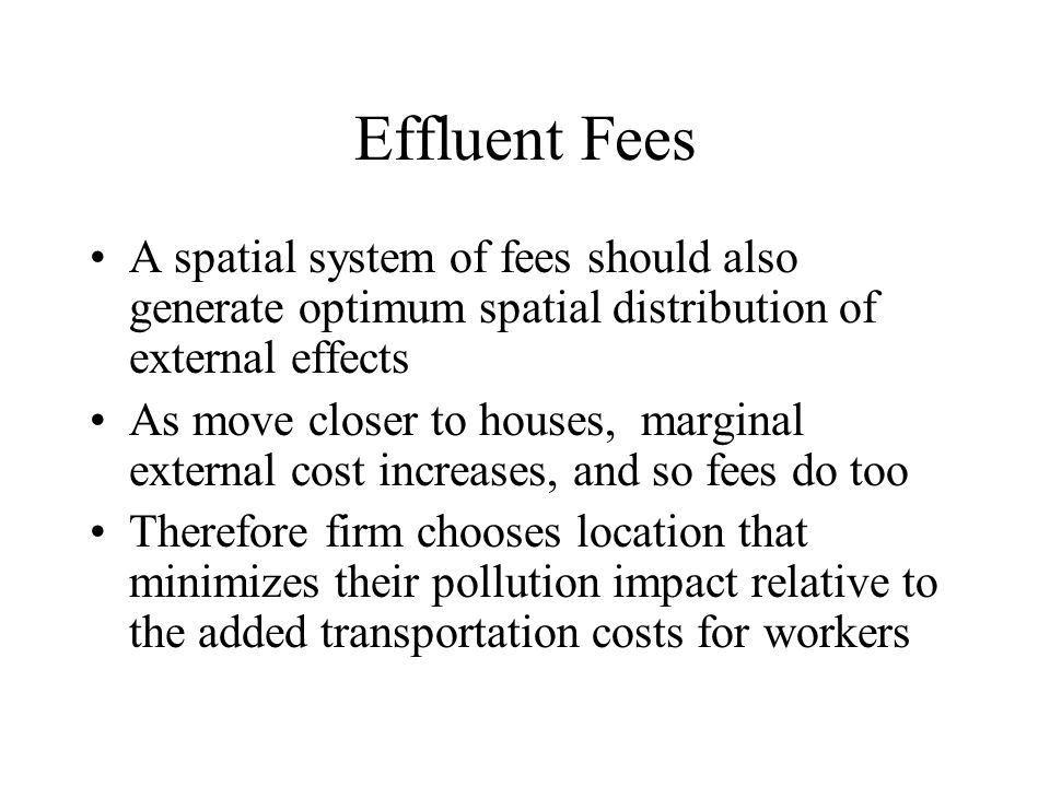 Effluent Fees A spatial system of fees should also generate optimum spatial distribution of external effects As move closer to houses, marginal extern