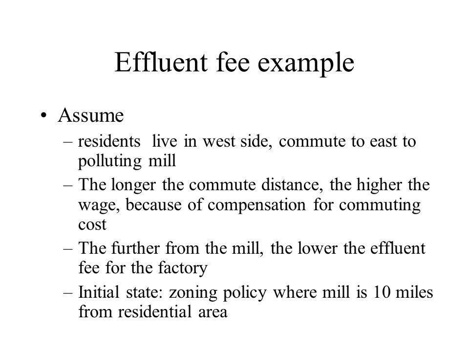Effluent fee example Assume –residents live in west side, commute to east to polluting mill –The longer the commute distance, the higher the wage, bec