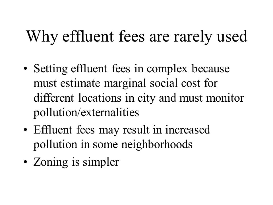 Why effluent fees are rarely used Setting effluent fees in complex because must estimate marginal social cost for different locations in city and must