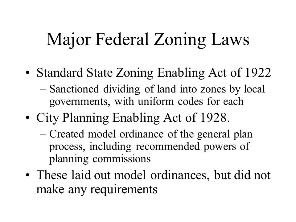 Major Federal Zoning Laws Standard State Zoning Enabling Act of 1922 –Sanctioned dividing of land into zones by local governments, with uniform codes