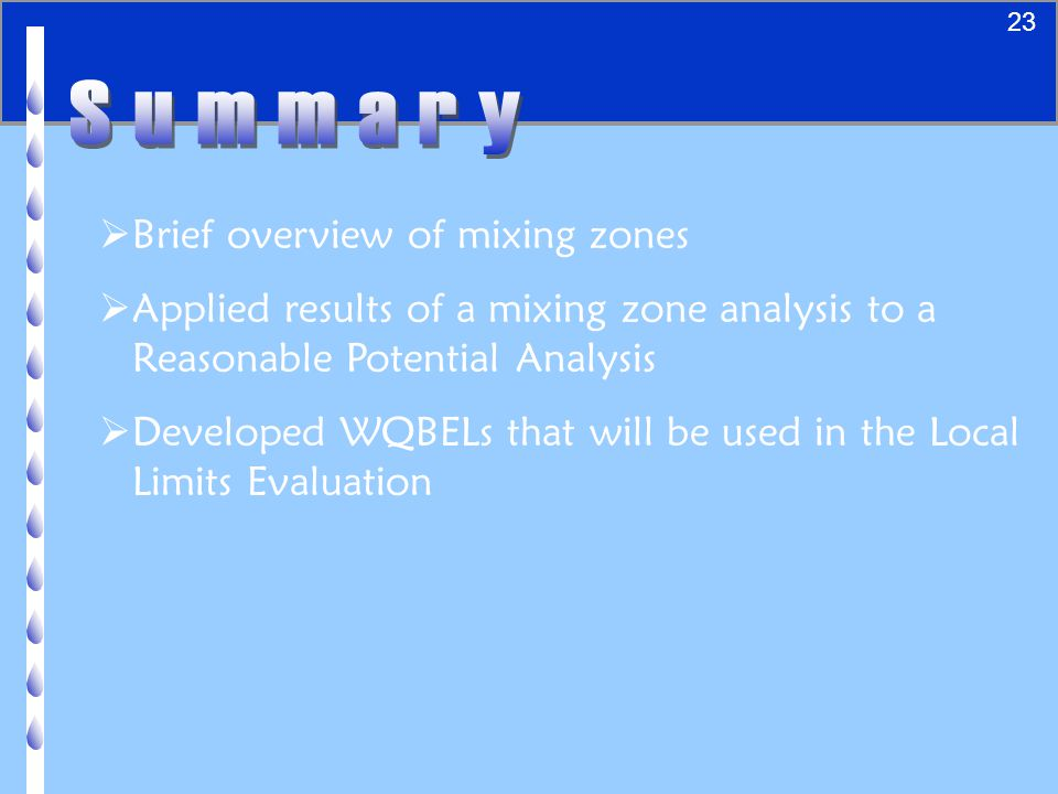 24  Brief overview of mixing zones  Applied results of a mixing zone analysis to a Reasonable Potential Analysis  Developed WQBELs that will be used in the Local Limits Evaluation 23