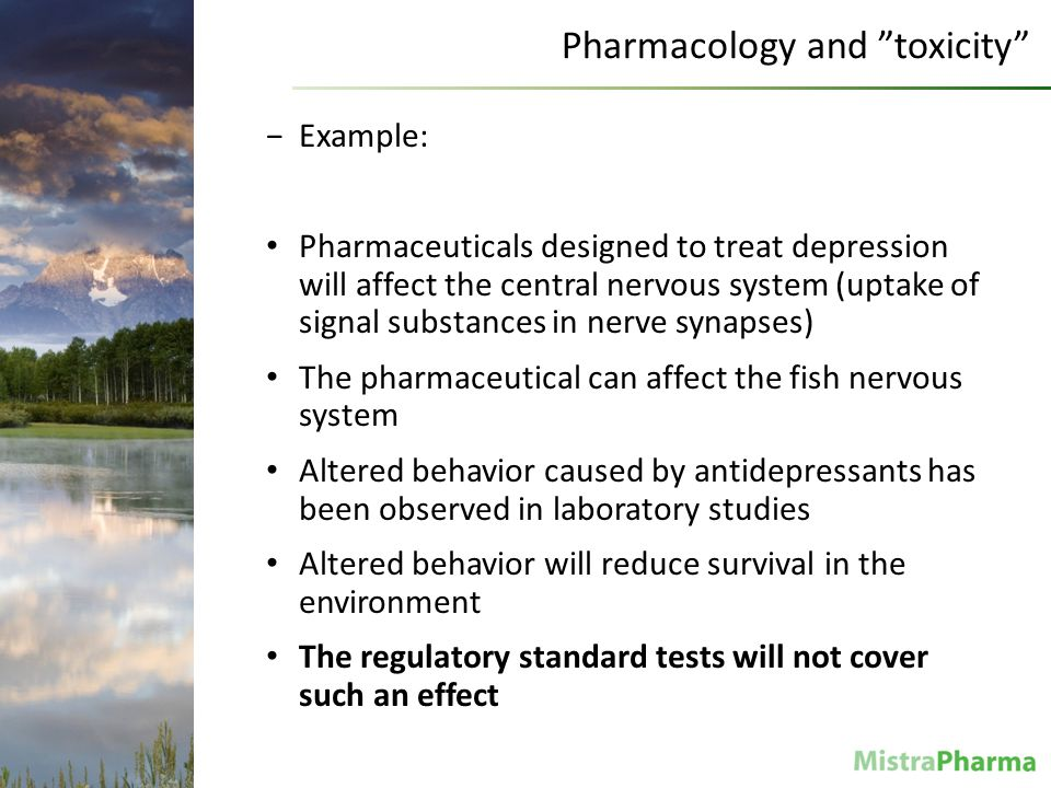 Christina Rudén Pharmacology and toxicity −Example: Pharmaceuticals designed to treat depression will affect the central nervous system (uptake of signal substances in nerve synapses) The pharmaceutical can affect the fish nervous system Altered behavior caused by antidepressants has been observed in laboratory studies Altered behavior will reduce survival in the environment The regulatory standard tests will not cover such an effect