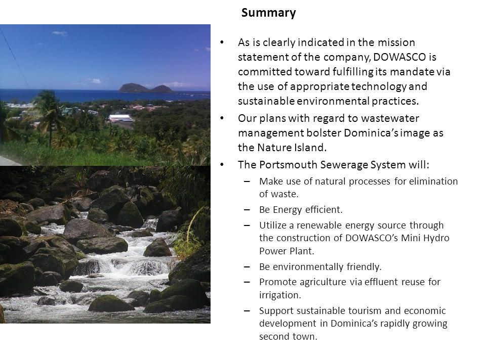 Summary As is clearly indicated in the mission statement of the company, DOWASCO is committed toward fulfilling its mandate via the use of appropriate technology and sustainable environmental practices.