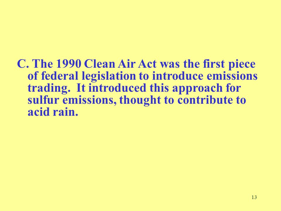 13 C. The 1990 Clean Air Act was the first piece of federal legislation to introduce emissions trading. It introduced this approach for sulfur emissio